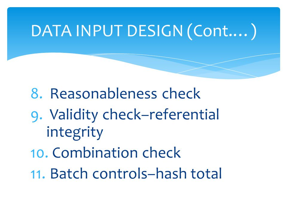 8. Reasonableness check 9. Validity check–referential integrity 10. Combination check 11. Batch controls–hash total DATA INPUT DESIGN (Cont.…)