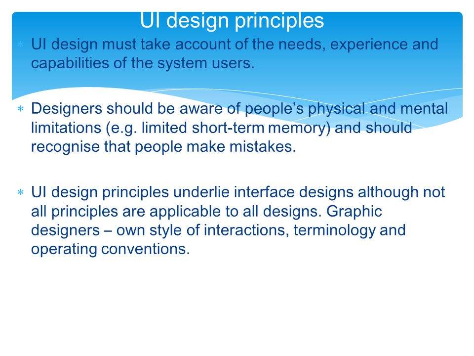 User interface design principles PrincipleDescription User familiarity The interface should use terms and concepts which are drawn from the experience of the people who will make most use of the system.