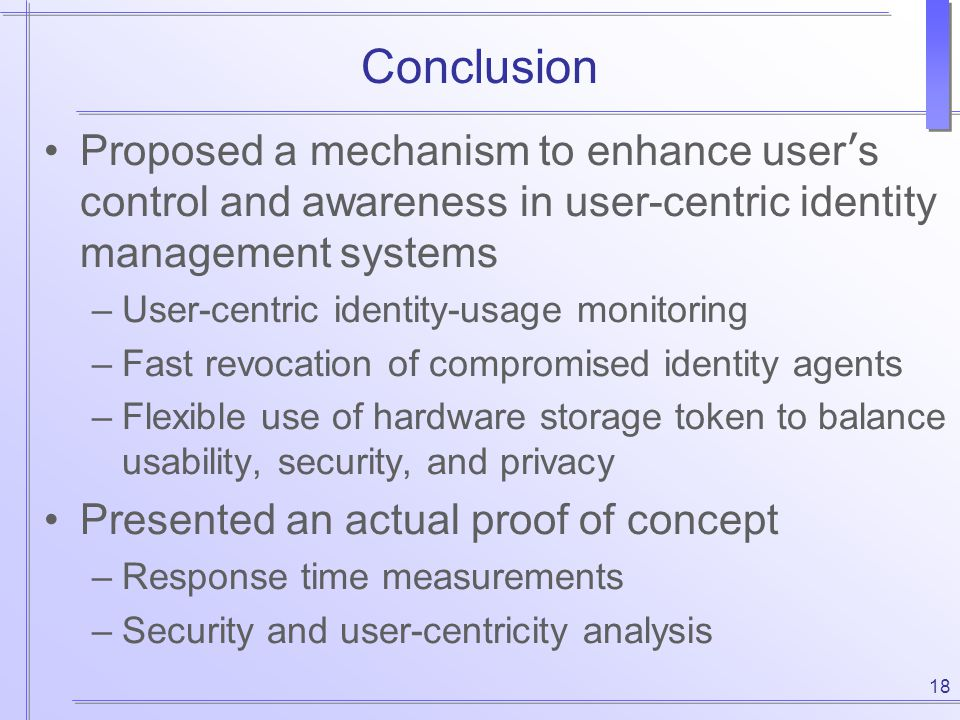 18 Conclusion Proposed a mechanism to enhance user ' s control and awareness in user-centric identity management systems –User-centric identity-usage