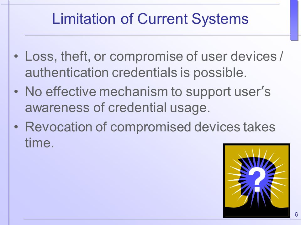 6 Limitation of Current Systems Loss, theft, or compromise of user devices / authentication credentials is possible. No effective mechanism to support