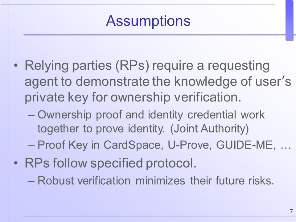 7 Assumptions Relying parties (RPs) require a requesting agent to demonstrate the knowledge of user ' s private key for ownership verification. –Owner