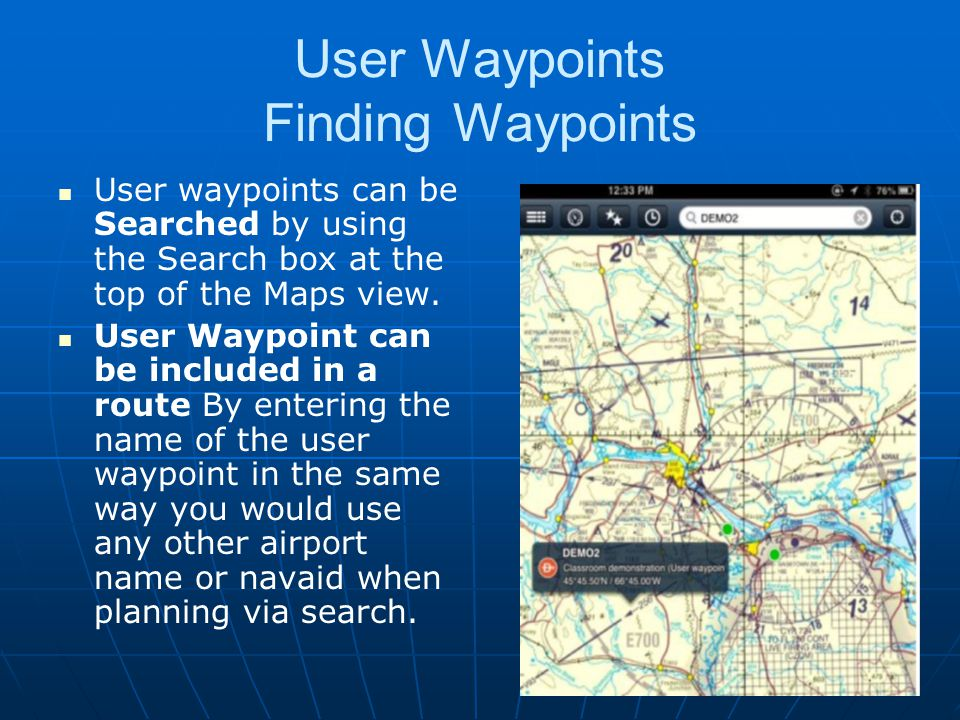 User Waypoints Finding Waypoints User waypoints can be Searched by using the Search box at the top of the Maps view. User Waypoint can be included in