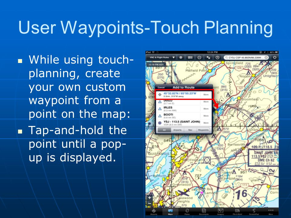User Waypoints Projecting Waypoints You can also enter a user waypoint as a distance and radial from an aviation point or a user waypoint By entering the waypoint / radial / distance information in Latitude and leaving Longitude blank.