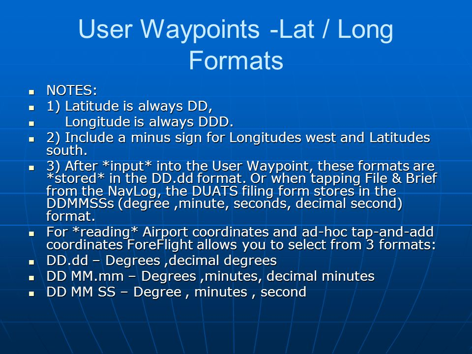 User Waypoints -Lat / Long Formats NOTES: NOTES: 1) Latitude is always DD, 1) Latitude is always DD, Longitude is always DDD. Longitude is always DDD.