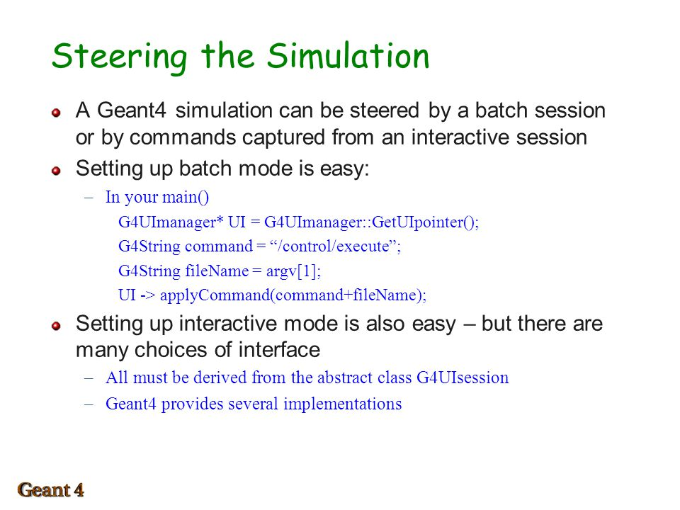 Steering the Simulation A Geant4 simulation can be steered by a batch session or by commands captured from an interactive session Setting up batch mode is easy: –In your main() G4UImanager* UI = G4UImanager::GetUIpointer(); G4String command = /control/execute ; G4String fileName = argv[1]; UI -> applyCommand(command+fileName); Setting up interactive mode is also easy – but there are many choices of interface –All must be derived from the abstract class G4UIsession –Geant4 provides several implementations 1