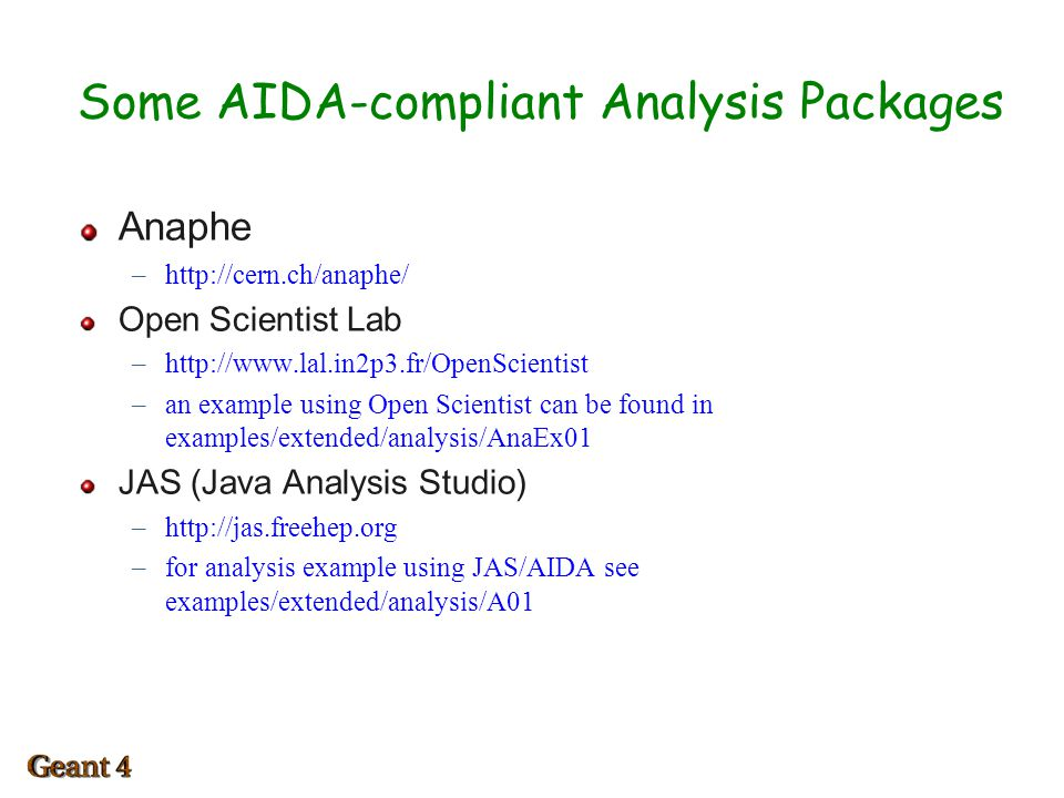 Some AIDA-compliant Analysis Packages Anaphe –http://cern.ch/anaphe/ Open Scientist Lab –http://www.lal.in2p3.fr/OpenScientist –an example using Open Scientist can be found in examples/extended/analysis/AnaEx01 JAS (Java Analysis Studio) –http://jas.freehep.org –for analysis example using JAS/AIDA see examples/extended/analysis/A01 1
