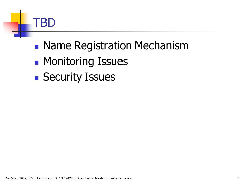 Mar 5th, 2002, IPv6 Technical SIG, 13 th APNIC Open Policy Meeting, Toshi Yamasaki 14 TBD Name Registration Mechanism Monitoring Issues Security Issue