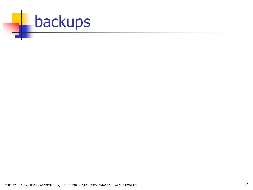 Mar 5th, 2002, IPv6 Technical SIG, 13 th APNIC Open Policy Meeting, Toshi Yamasaki 15 backups