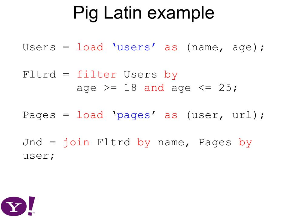 Pig Latin example Users = load 'users' as (name, age); Fltrd = filter Users by age >= 18 and age <= 25; Pages = load 'pages' as (user, url); Jnd = join Fltrd by name, Pages by user;