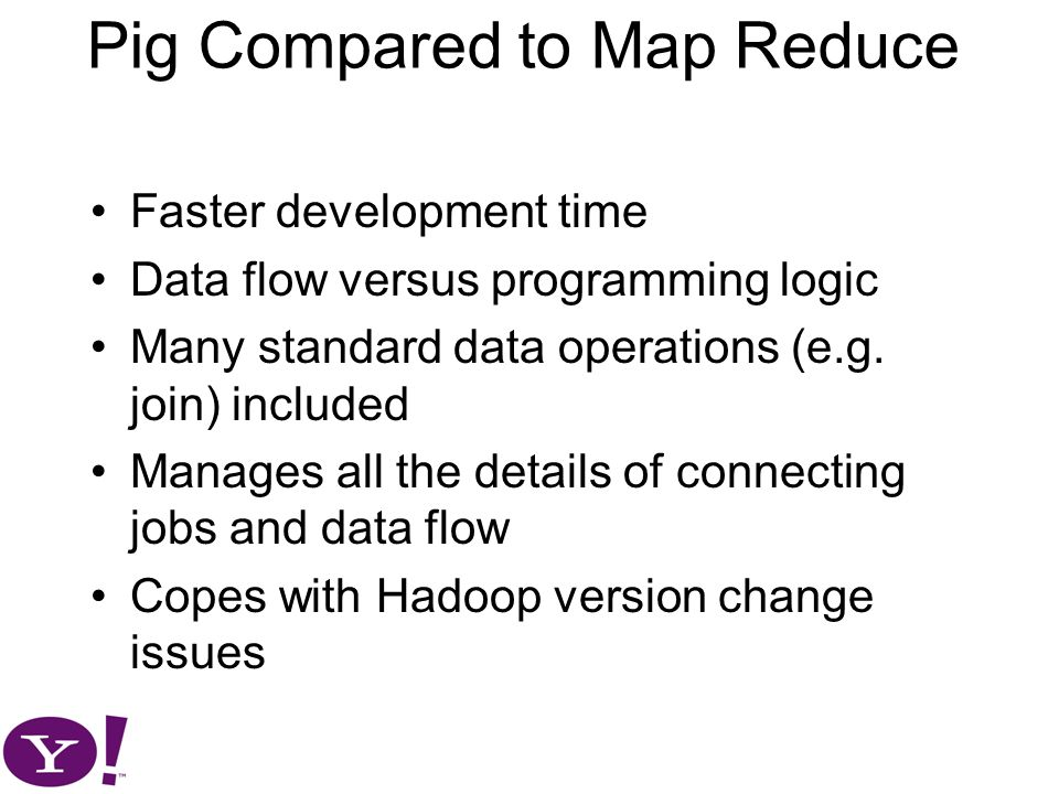 Pig Compared to Map Reduce Faster development time Data flow versus programming logic Many standard data operations (e.g.