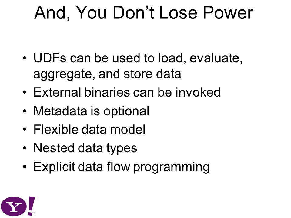 And, You Don't Lose Power UDFs can be used to load, evaluate, aggregate, and store data External binaries can be invoked Metadata is optional Flexible data model Nested data types Explicit data flow programming