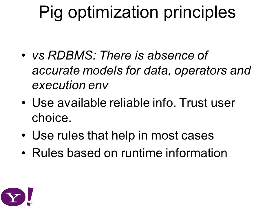 Pig optimization principles vs RDBMS: There is absence of accurate models for data, operators and execution env Use available reliable info.