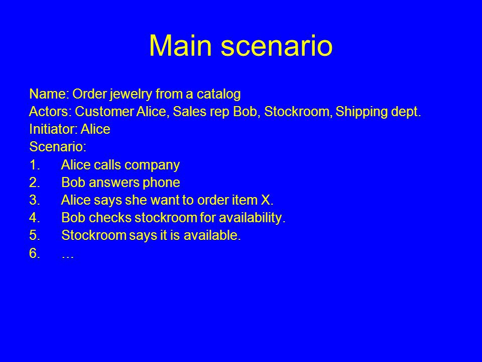 Main scenario Name: Order jewelry from a catalog Actors: Customer Alice, Sales rep Bob, Stockroom, Shipping dept.