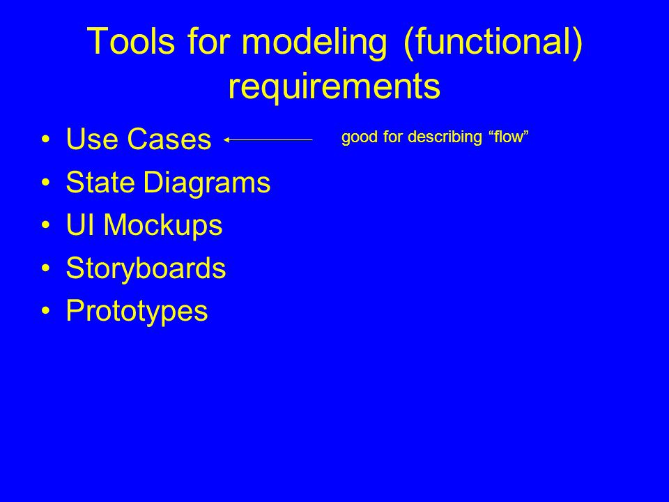 "Tools for modeling (functional) requirements Use Cases State Diagrams UI Mockups Storyboards Prototypes good for describing ""flow"""