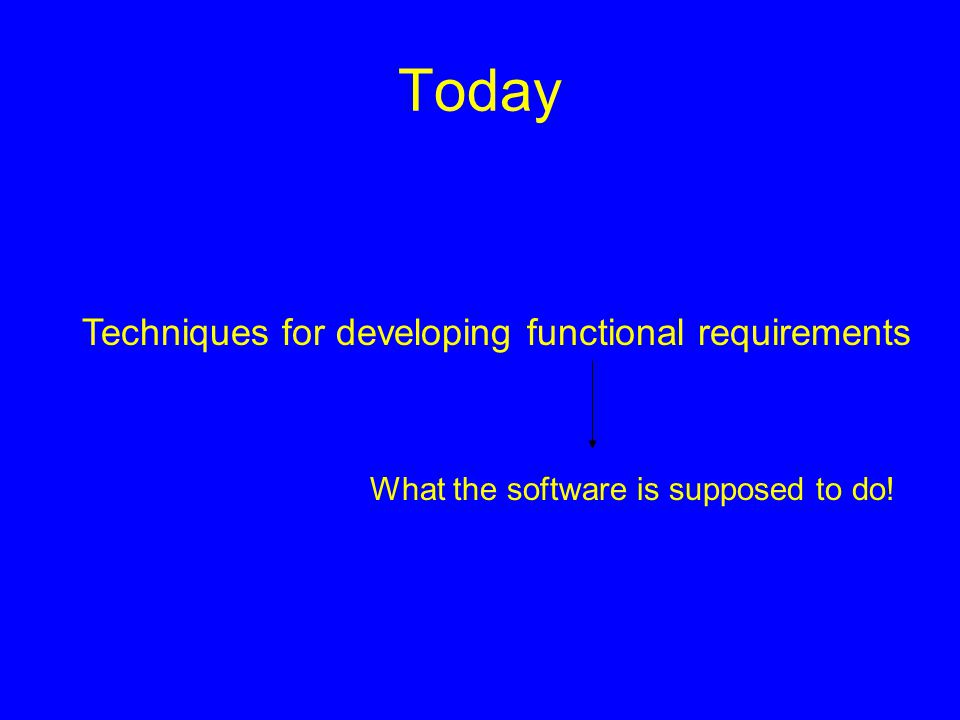 Today Techniques for developing functional requirements What the software is supposed to do!