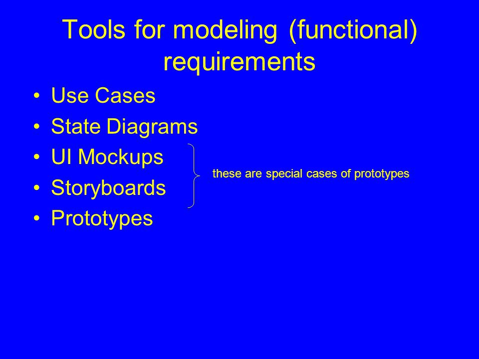 Tools for modeling (functional) requirements Use Cases State Diagrams UI Mockups Storyboards Prototypes these are special cases of prototypes