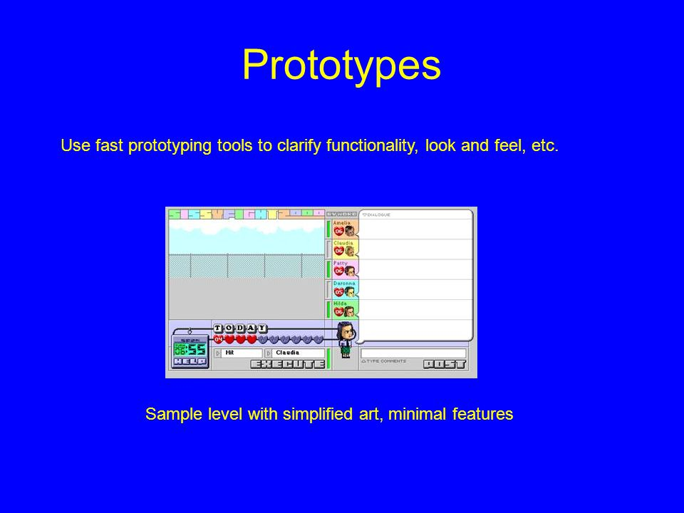 Prototypes Sample level with simplified art, minimal features Use fast prototyping tools to clarify functionality, look and feel, etc.