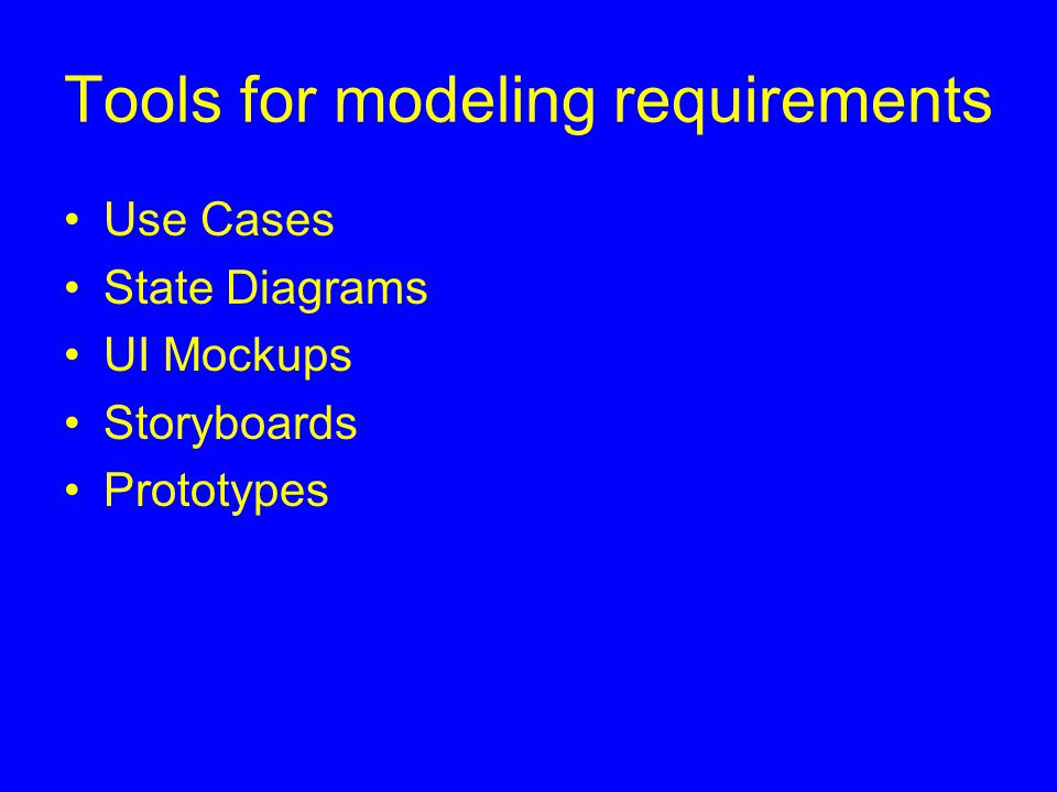 Tools for modeling requirements Use Cases State Diagrams UI Mockups Storyboards Prototypes