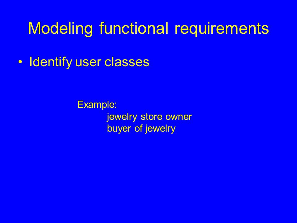 Modeling functional requirements Identify user classes Example: jewelry store owner buyer of jewelry