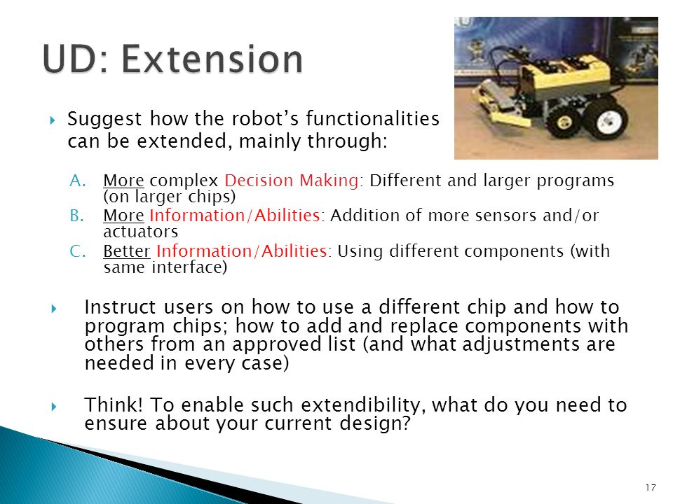  Suggest how the robot's functionalities can be extended, mainly through: A.More complex Decision Making: Different and larger programs (on larger chips) B.More Information/Abilities: Addition of more sensors and/or actuators C.Better Information/Abilities: Using different components (with same interface)  Instruct users on how to use a different chip and how to program chips; how to add and replace components with others from an approved list (and what adjustments are needed in every case)  Think.