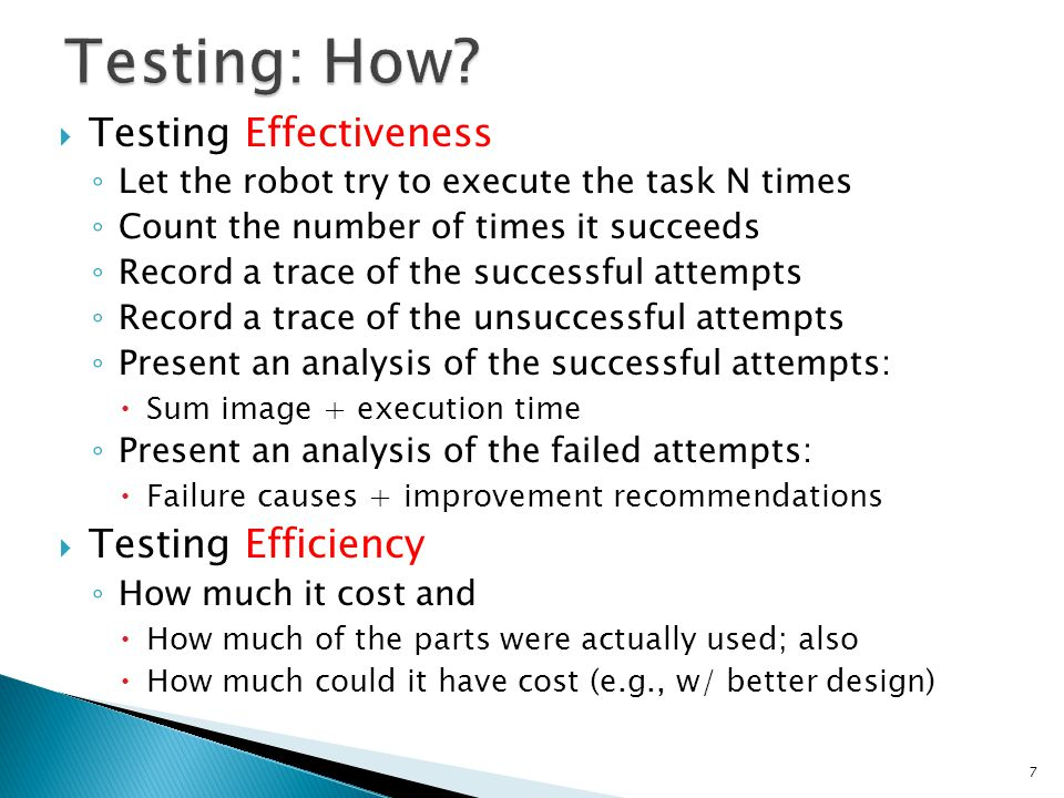  Testing Effectiveness ◦ Let the robot try to execute the task N times ◦ Count the number of times it succeeds ◦ Record a trace of the successful attempts ◦ Record a trace of the unsuccessful attempts ◦ Present an analysis of the successful attempts:  Sum image + execution time ◦ Present an analysis of the failed attempts:  Failure causes + improvement recommendations  Testing Efficiency ◦ How much it cost and  How much of the parts were actually used; also  How much could it have cost (e.g., w/ better design) 7