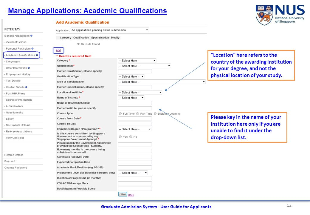 12 Graduate Admission System - User Guide for Applicants Manage Applications: Academic Qualifications Please key in the name of your institution here only if you are unable to find it under the drop-down list.