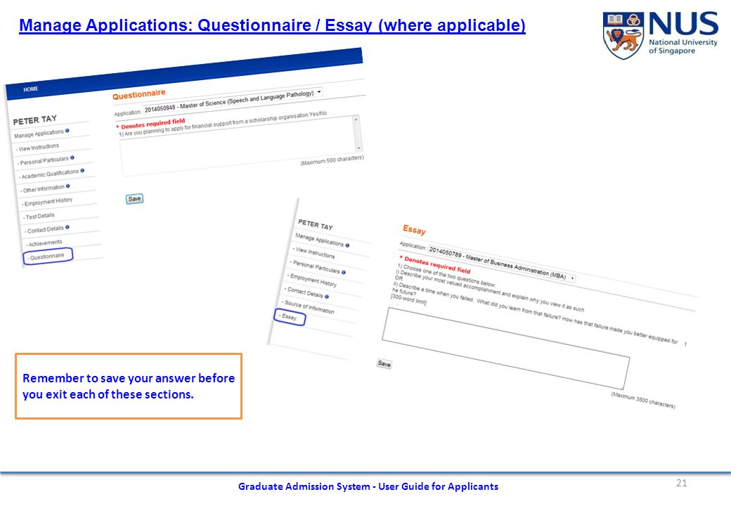 21 Graduate Admission System - User Guide for Applicants Manage Applications: Questionnaire / Essay (where applicable) Remember to save your answer before you exit each of these sections.