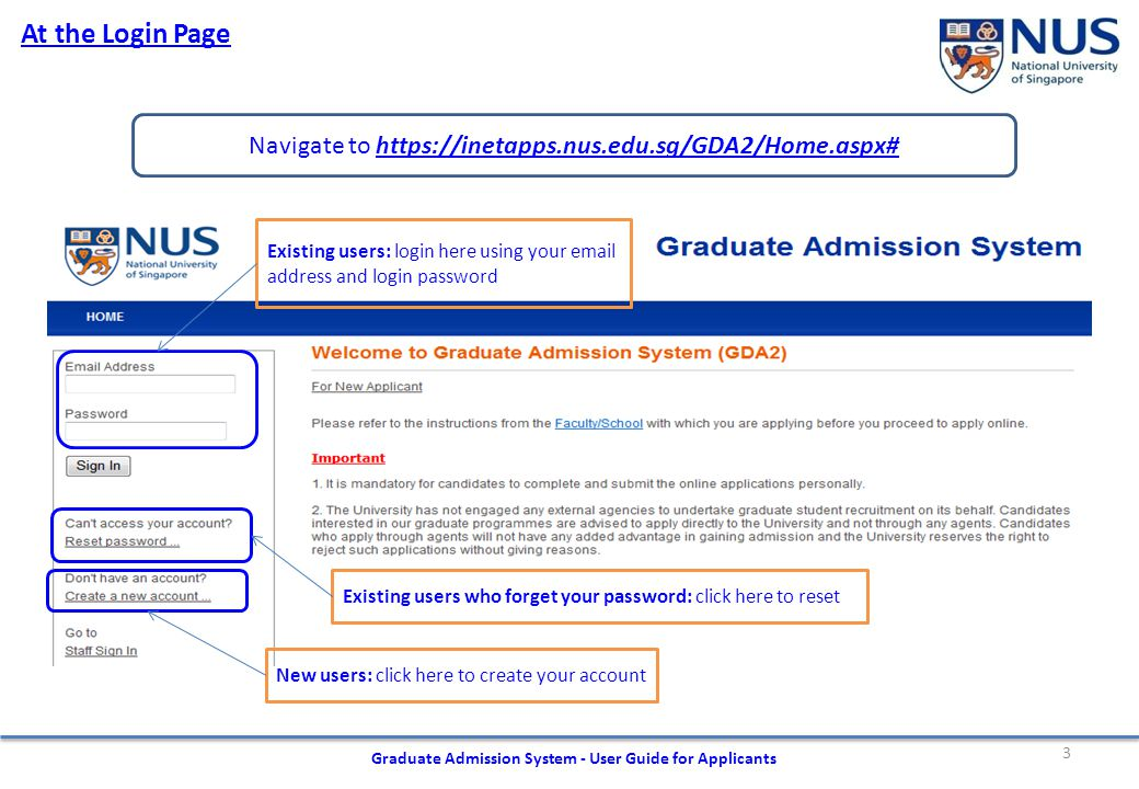 3 At the Login Page Navigate to https://inetapps.nus.edu.sg/GDA2/Home.aspx#https://inetapps.nus.edu.sg/GDA2/Home.aspx# Graduate Admission System - User Guide for Applicants Existing users: login here using your email address and login password Existing users who forget your password: click here to reset New users: click here to create your account