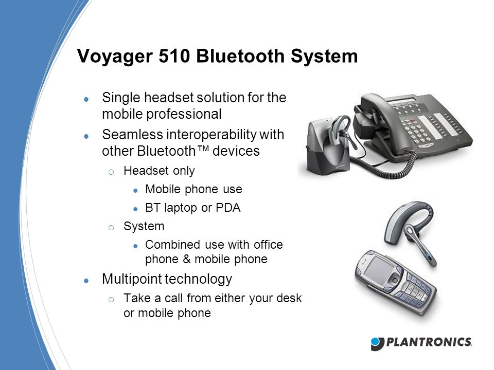 Voyager 510 Bluetooth System Single headset solution for the mobile professional Seamless interoperability with other Bluetooth™ devices  Headset only Mobile phone use BT laptop or PDA  System Combined use with office phone & mobile phone Multipoint technology  Take a call from either your desk or mobile phone