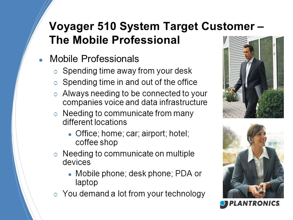 Voyager 510 System Target Customer – The Mobile Professional Mobile Professionals  Spending time away from your desk  Spending time in and out of the office  Always needing to be connected to your companies voice and data infrastructure  Needing to communicate from many different locations Office; home; car; airport; hotel; coffee shop  Needing to communicate on multiple devices Mobile phone; desk phone; PDA or laptop  You demand a lot from your technology