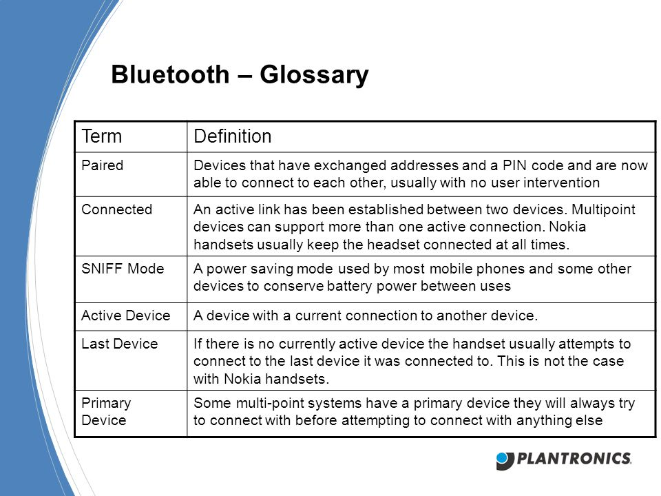 Bluetooth – Glossary TermDefinition PairedDevices that have exchanged addresses and a PIN code and are now able to connect to each other, usually with no user intervention ConnectedAn active link has been established between two devices.