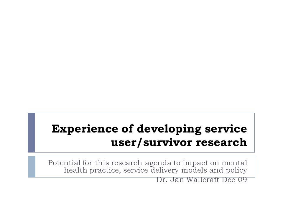 Experience of developing service user/survivor research Potential for this research agenda to impact on mental health practice, service delivery models and policy Dr.