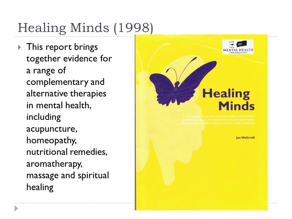 Healing Minds (1998)  This report brings together evidence for a range of complementary and alternative therapies in mental health, including acupuncture, homeopathy, nutritional remedies, aromatherapy, massage and spiritual healing