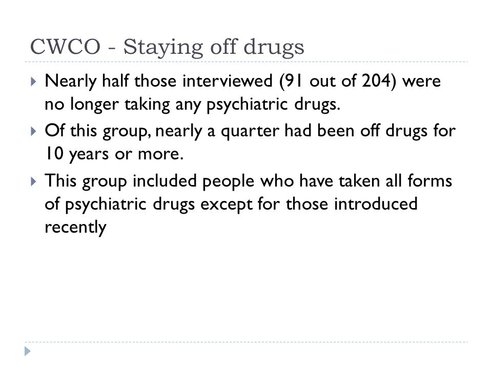 CWCO - Staying off drugs  Nearly half those interviewed (91 out of 204) were no longer taking any psychiatric drugs.