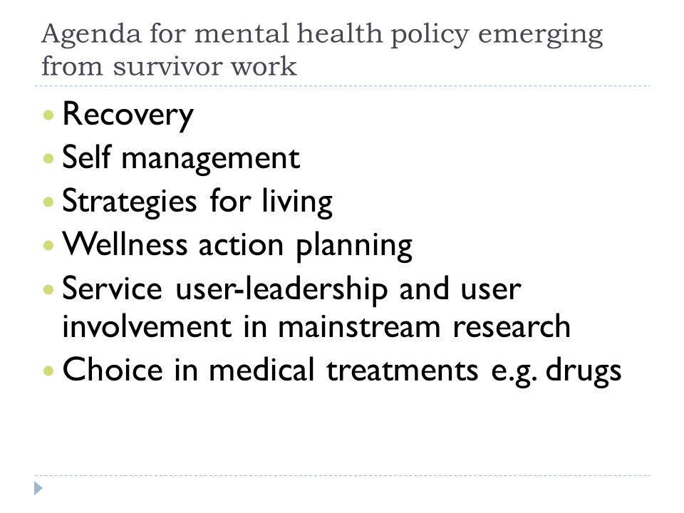 Agenda for mental health policy emerging from survivor work Recovery Self management Strategies for living Wellness action planning Service user-leadership and user involvement in mainstream research Choice in medical treatments e.g.