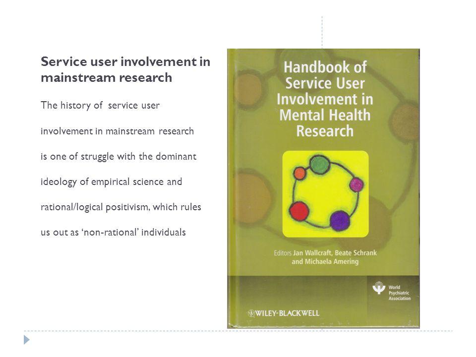Service user involvement in mainstream research The history of service user involvement in mainstream research is one of struggle with the dominant id