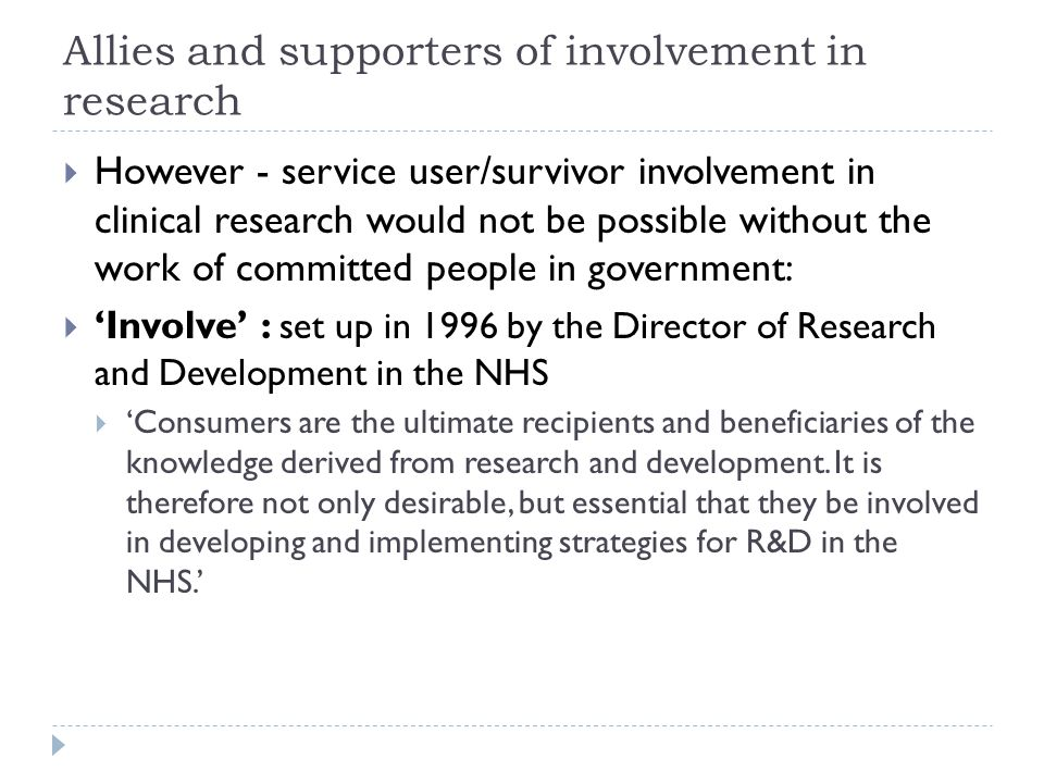 Allies and supporters of involvement in research  However - service user/survivor involvement in clinical research would not be possible without the work of committed people in government:  'Involve' : set up in 1996 by the Director of Research and Development in the NHS  'Consumers are the ultimate recipients and beneficiaries of the knowledge derived from research and development.