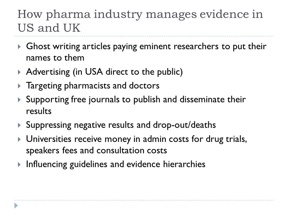 How pharma industry manages evidence in US and UK  Ghost writing articles paying eminent researchers to put their names to them  Advertising (in USA direct to the public)  Targeting pharmacists and doctors  Supporting free journals to publish and disseminate their results  Suppressing negative results and drop-out/deaths  Universities receive money in admin costs for drug trials, speakers fees and consultation costs  Influencing guidelines and evidence hierarchies