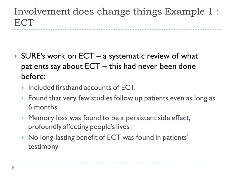 Involvement does change things Example 1 : ECT  SURE's work on ECT – a systematic review of what patients say about ECT – this had never been done before:  Included firsthand accounts of ECT.