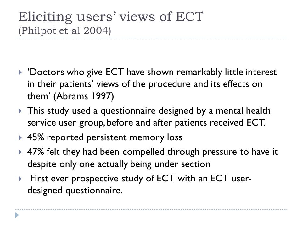 Eliciting users' views of ECT (Philpot et al 2004)  'Doctors who give ECT have shown remarkably little interest in their patients' views of the procedure and its effects on them' (Abrams 1997)  This study used a questionnaire designed by a mental health service user group, before and after patients received ECT.