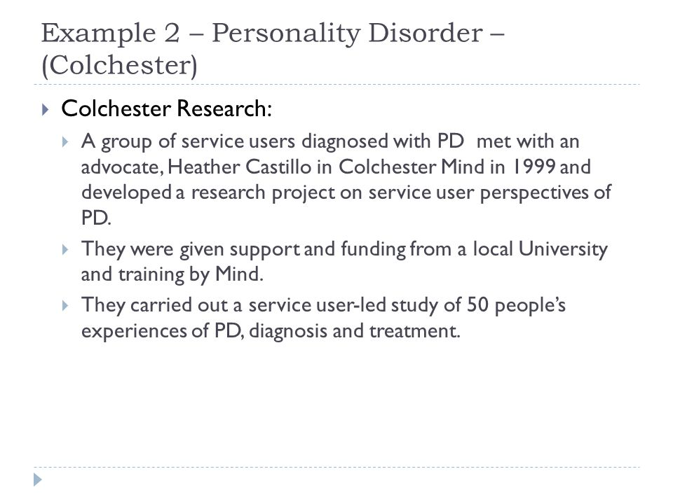 Example 2 – Personality Disorder – (Colchester)  Colchester Research:  A group of service users diagnosed with PD met with an advocate, Heather Castillo in Colchester Mind in 1999 and developed a research project on service user perspectives of PD.