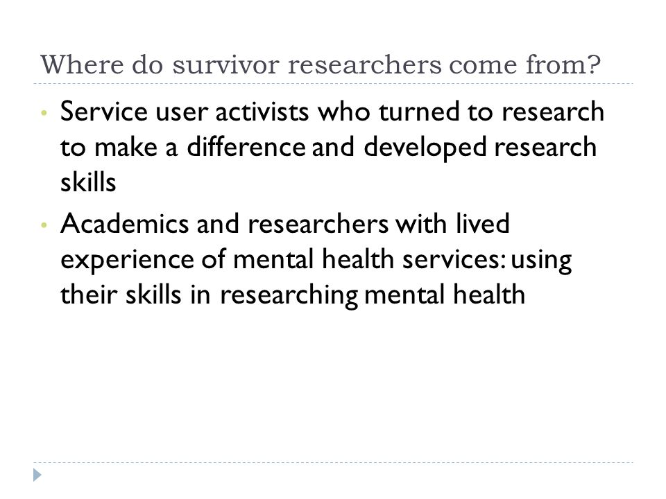 Where do survivor researchers come from? Service user activists who turned to research to make a difference and developed research skills Academics an
