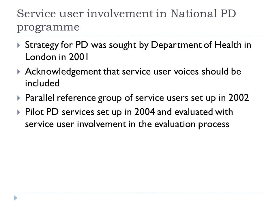 Service user involvement in National PD programme  Strategy for PD was sought by Department of Health in London in 2001  Acknowledgement that service user voices should be included  Parallel reference group of service users set up in 2002  Pilot PD services set up in 2004 and evaluated with service user involvement in the evaluation process