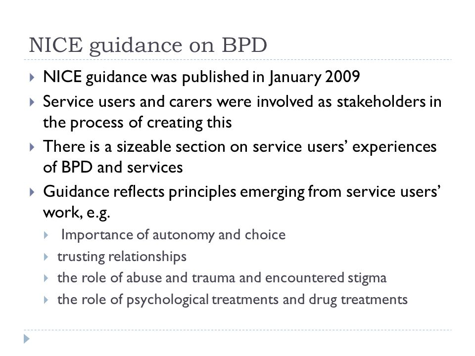 NICE guidance on BPD  NICE guidance was published in January 2009  Service users and carers were involved as stakeholders in the process of creating this  There is a sizeable section on service users' experiences of BPD and services  Guidance reflects principles emerging from service users' work, e.g.