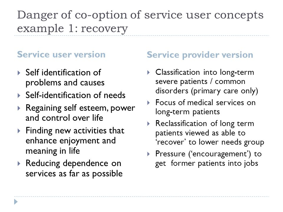 Danger of co-option of service user concepts example 1: recovery Service user version Service provider version  Self identification of problems and causes  Self-identification of needs  Regaining self esteem, power and control over life  Finding new activities that enhance enjoyment and meaning in life  Reducing dependence on services as far as possible  Classification into long-term severe patients / common disorders (primary care only)  Focus of medical services on long-term patients  Reclassification of long term patients viewed as able to 'recover' to lower needs group  Pressure ('encouragement') to get former patients into jobs