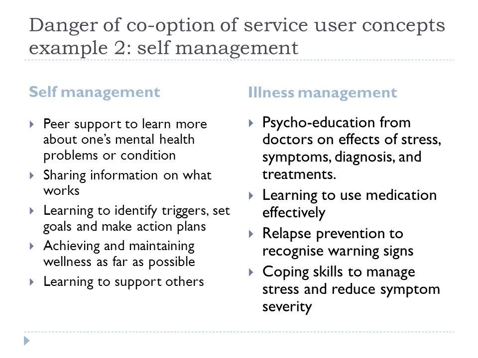 Danger of co-option of service user concepts example 2: self management Self management Illness management  Peer support to learn more about one's mental health problems or condition  Sharing information on what works  Learning to identify triggers, set goals and make action plans  Achieving and maintaining wellness as far as possible  Learning to support others  Psycho-education from doctors on effects of stress, symptoms, diagnosis, and treatments.