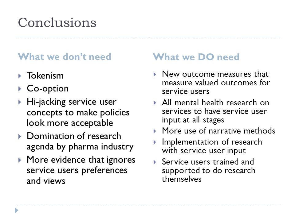 Conclusions What we don't need What we DO need  Tokenism  Co-option  Hi-jacking service user concepts to make policies look more acceptable  Domination of research agenda by pharma industry  More evidence that ignores service users preferences and views  New outcome measures that measure valued outcomes for service users  All mental health research on services to have service user input at all stages  More use of narrative methods  Implementation of research with service user input  Service users trained and supported to do research themselves