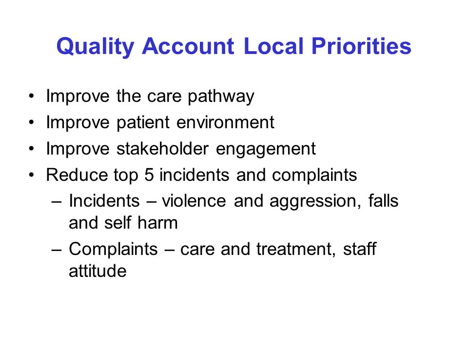 Quality Account Local Priorities Improve the care pathway Improve patient environment Improve stakeholder engagement Reduce top 5 incidents and complaints –Incidents – violence and aggression, falls and self harm –Complaints – care and treatment, staff attitude