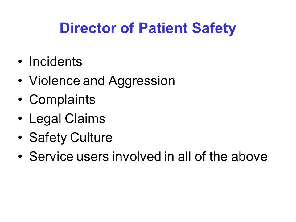 Director of Patient Safety Incidents Violence and Aggression Complaints Legal Claims Safety Culture Service users involved in all of the above