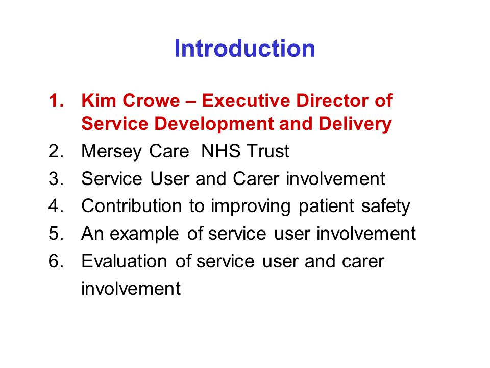 Introduction 1.Kim Crowe – Executive Director of Service Development and Delivery 2.Mersey Care NHS Trust 3. Service User and Carer involvement 4. Con
